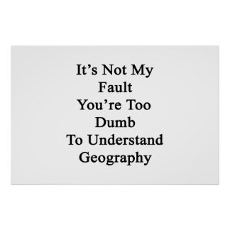 It's Not My Fault You're Too Dumb To Understand Ge Poster