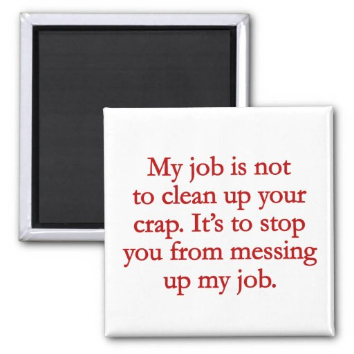 It's not my job to clean up your crap | Zazzle