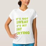 It's Not Sweat It's My Fat Crying Tee Shirt