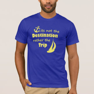 It's not the destination, rather the trip T-Shirt