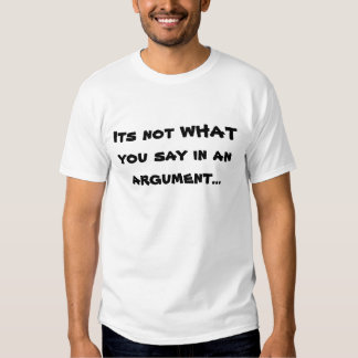 Its not WHAT you say in an argument... T Shirts