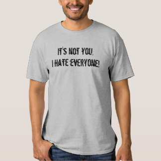 It's not you.I hate everyone! Tee Shirts