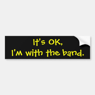 It's OK,I'm with the band. Bumper Sticker