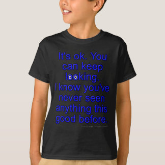 It's ok. You can keep looking. I know you've... T-Shirt