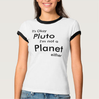It's Okay, Pluto, I'm not a, Planet, either T-Shirt