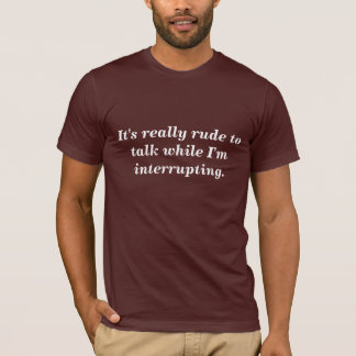 It's really rude to talk while I'm interrupt Shirt
