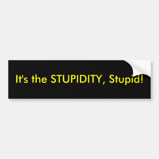It's the stupidity... bumper sticker