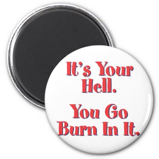 It's YOUR Hell, YOU go burn in it! Magnets