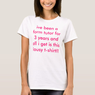 ive been a form tutor for 3 years and all i get... T-Shirt