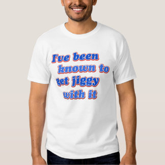 I've been known to get Jiggy with it T-shirts