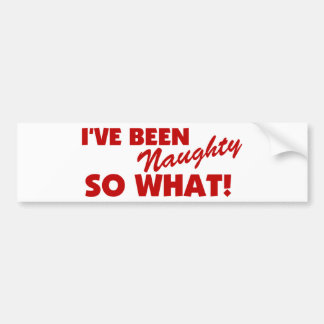 I've Been Naughty, So What! Bumper Sticker
