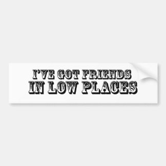 I'VE GOT FRIENDS IN LOW PLACES BUMPER STICKER