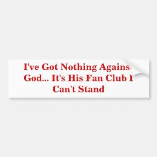 I've Got Nothing Against God... It's His Fan Club Bumper Sticker