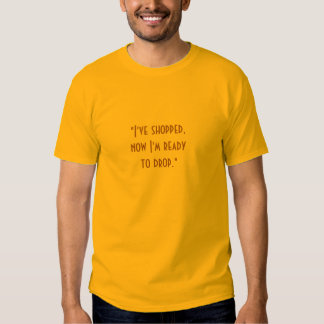"""I've shopped, now I'm ready to drop."" T-shirts"