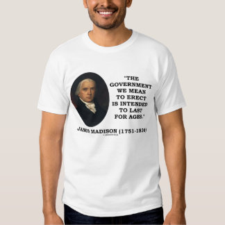 James Madison Government Erect Last For Ages Quote Tees