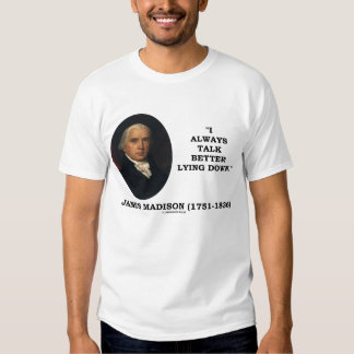 James Madison I Always Talk Better Lying Down Shirts