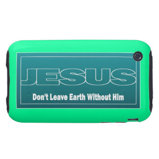 JESUS Don t Leave Earth Without Him iPhone 3 Tough Cases