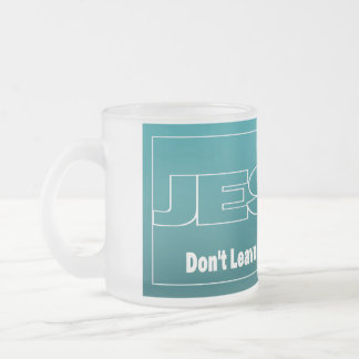 JESUS Don't Leave Earth Without Him Frosted Glass Mug