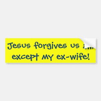 Jesus forgives us all, except my ex-wife! bumper sticker