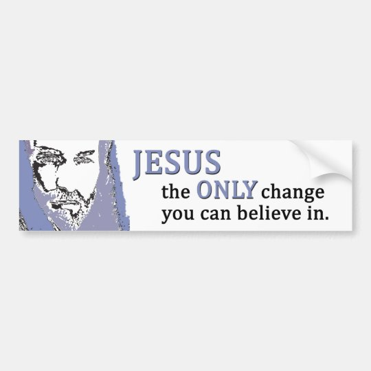 Jesus the ONLY change you can believe in. Bumper Sticker