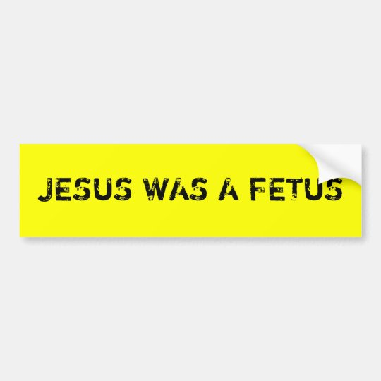 Jesus was a foetus bumper sticker