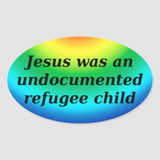 Jesus was an undocumented refugee child oval sticker