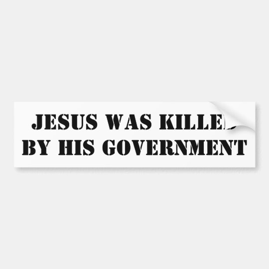 JESUS WAS KILLED BY HIS GOVERNMENT BUMPER STICKER