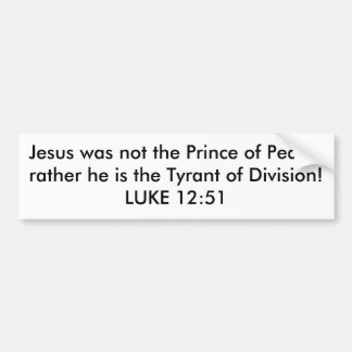 Jesus was not the Prince of Peace,rather he is ... Car Bumper Sticker