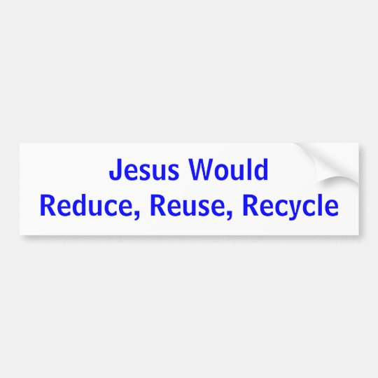 Jesus WouldReduce, Reuse, Recycle Bumper Sticker