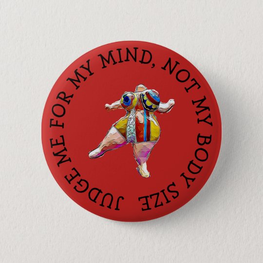 Judge me for my mind not body size fat shame butto 6 cm round badge