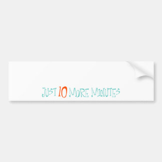 Just 10 More Minutes Car Bumper Sticker