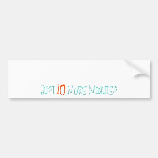 Just 10 More Minutes Bumper Stickers