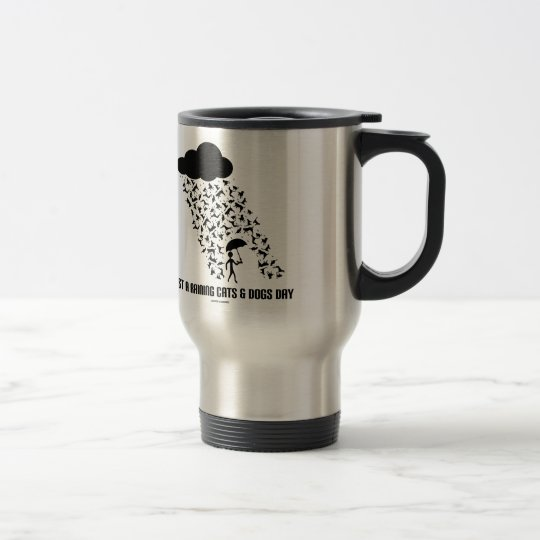 Just A Raining Cats And Dogs Day Travel Mug