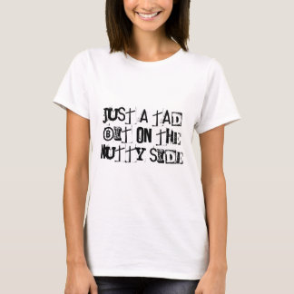 Just A Tad Bit On The Nutty Side T-Shirt