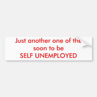 Just another one of the soon to beSELF UNEMPLOYED Bumper Sticker