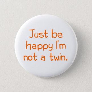 Just be happy I'm not a twin 6 Cm Round Badge
