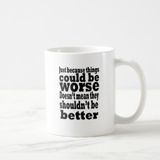 just because things could be worse doesn't mean th coffee mugs