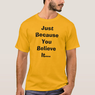 Just Because You Believe It T-Shirt