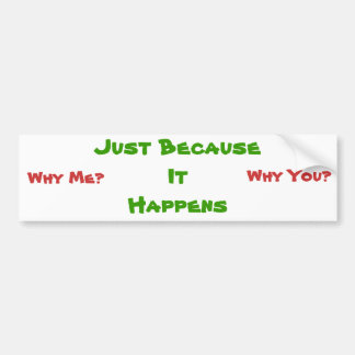 Just BecauseIt Happens, Why Me?, Why You? Bumper Sticker