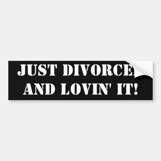 JUST DIVORCED AND LOVIN' IT! BUMPER STICKER