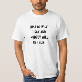Just Do What I Say And Nobody Will Get Hurt T-Shirt