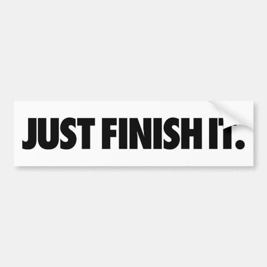 Just Finish It. bumper sticker