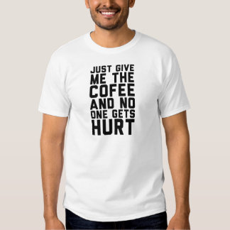 Just Give Me The Coffee And Nobody Gets Hurt T Shirts