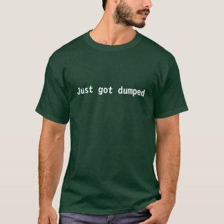 Just got dumped T-Shirt
