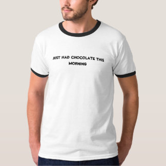 just had chocolate this morning T-Shirt