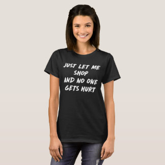 Just Let Me Shop and None Gets Hurt Warning T-Shirt