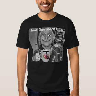 Just One More Cup! Tee Shirt