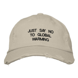 JUST SAY NO TO GLOBAL WARMING EMBROIDERED HAT