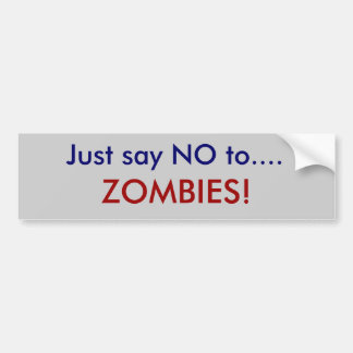 Just say NO to...., ZOMBIES! Car Bumper Sticker