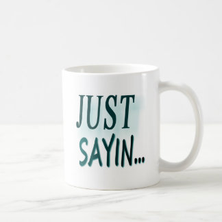 Just Sayin... Coffee Mug